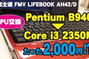【富士通 FMV LIFEBOOK AH42/D】動画がサクサクに♪Pentium B940→Core i3 2350MへCPU交換方法